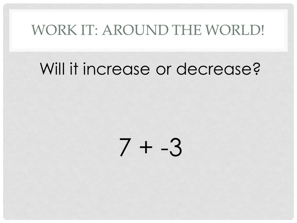 WORK IT: AROUND THE WORLD! Will it increase or decrease 7 + -3