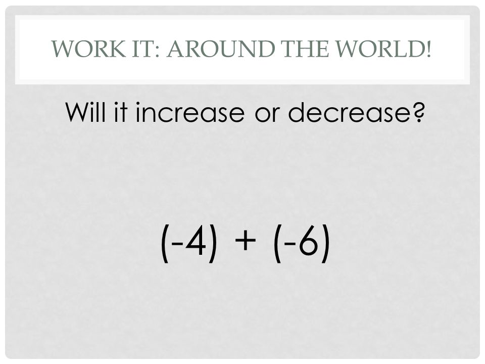 WORK IT: AROUND THE WORLD! Will it increase or decrease (-4) + (-6)