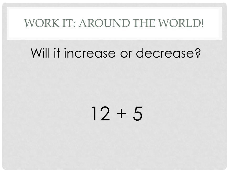 WORK IT: AROUND THE WORLD! Will it increase or decrease 12 + 5