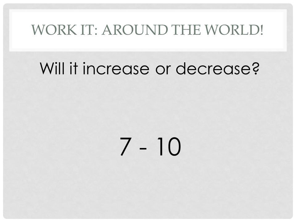 WORK IT: AROUND THE WORLD! Will it increase or decrease 7 - 10