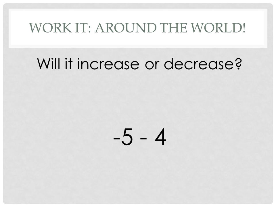 WORK IT: AROUND THE WORLD! Will it increase or decrease -5 - 4