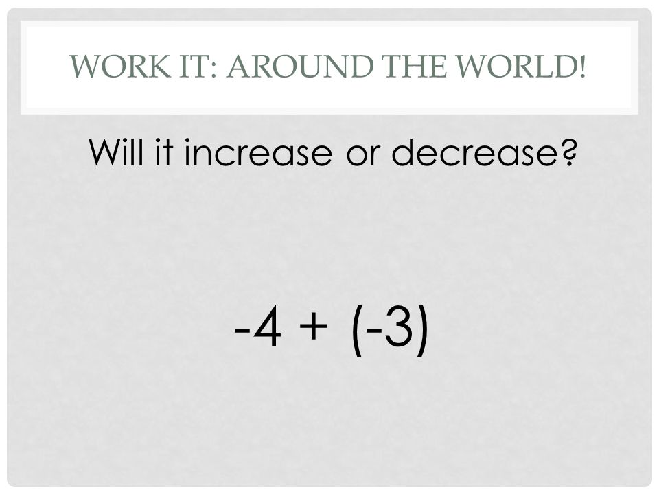 WORK IT: AROUND THE WORLD! Will it increase or decrease -4 + (-3)