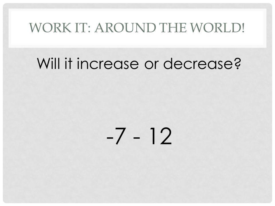 WORK IT: AROUND THE WORLD! Will it increase or decrease -7 - 12