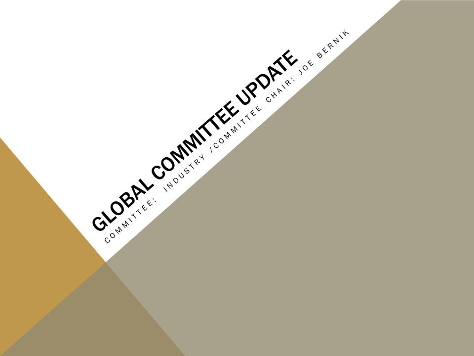 GLOBAL COMMITTEE UPDATE COMMITTEE: INDUSTRY /COMMITTEE CHAIR: JOE BERNIK