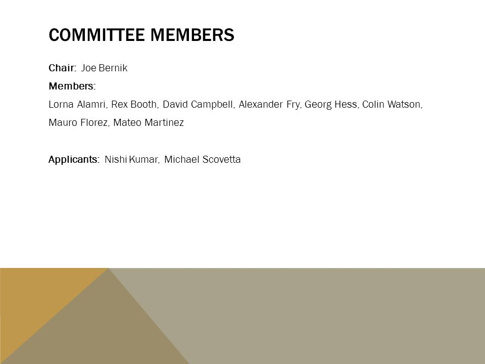 COMMITTEE MEMBERS Chair: Joe Bernik Members: Lorna Alamri, Rex Booth, David Campbell, Alexander Fry, Georg Hess, Colin Watson, Mauro Florez, Mateo Martinez Applicants: Nishi Kumar, Michael Scovetta