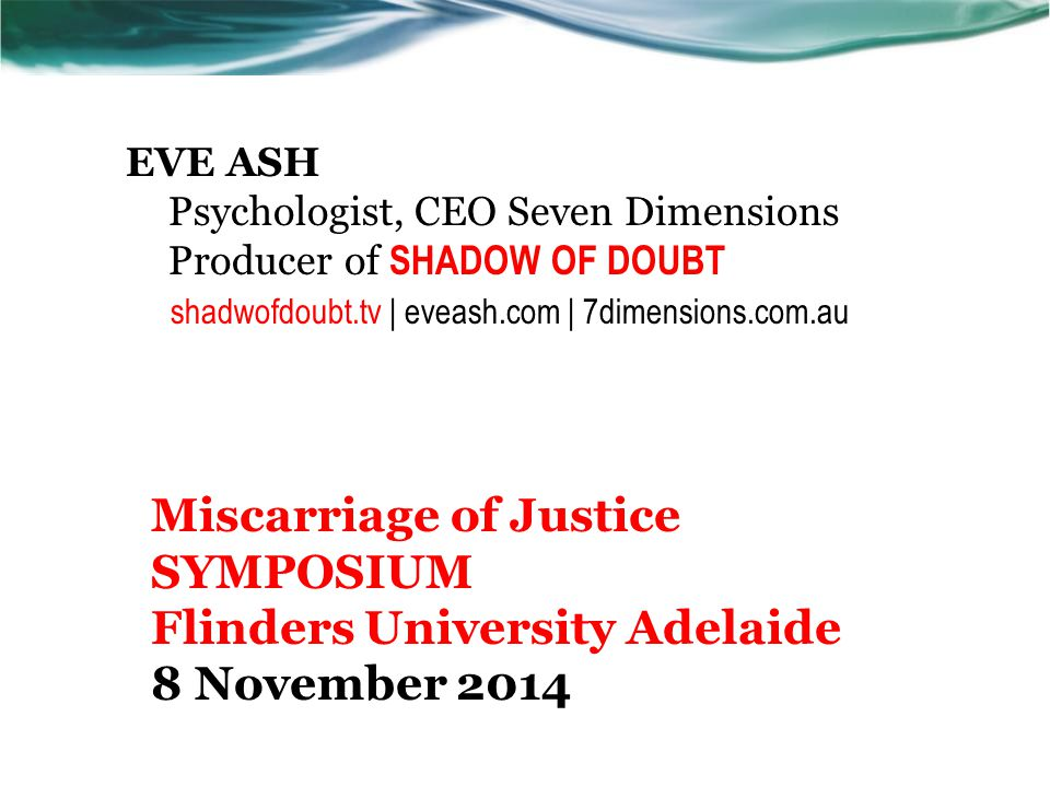 EVE ASH Psychologist, CEO Seven Dimensions Producer of SHADOW OF DOUBT shadwofdoubt.tv | eveash.com | 7dimensions.com.au Miscarriage of Justice SYMPOS
