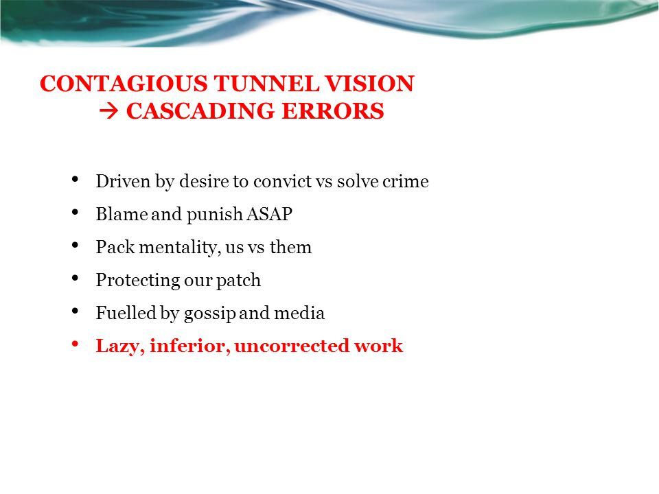 CONTAGIOUS TUNNEL VISION  CASCADING ERRORS Driven by desire to convict vs solve crime Blame and punish ASAP Pack mentality, us vs them Protecting our