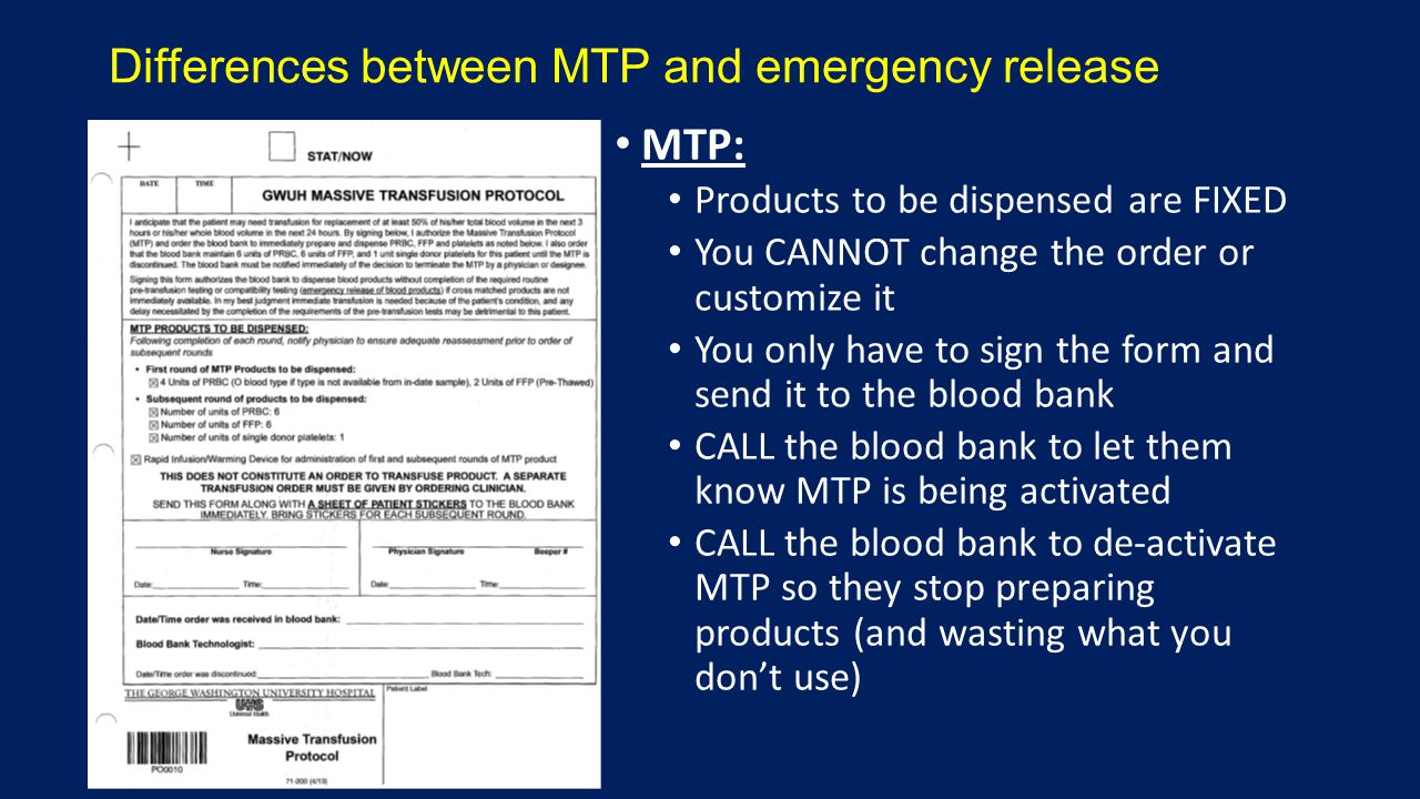 Differences between MTP and emergency release MTP: Products to be dispensed are FIXED You CANNOT change the order or customize it You only have to sign the form and send it to the blood bank CALL the blood bank to let them know MTP is being activated CALL the blood bank to de-activate MTP so they stop preparing products (and wasting what you don't use)