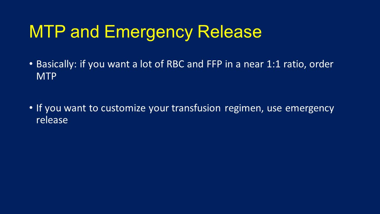 MTP and Emergency Release Basically: if you want a lot of RBC and FFP in a near 1:1 ratio, order MTP If you want to customize your transfusion regimen