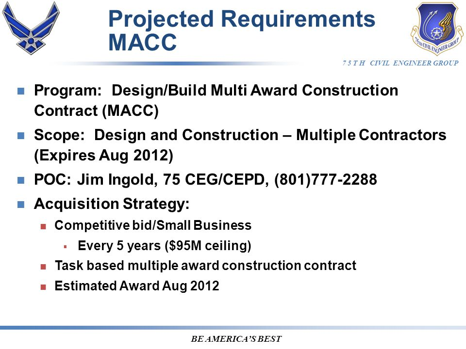 7 5 T H CIVIL ENGINEER GROUP BE AMERICA'S BEST Program: Design/Build Multi Award Construction Contract (MACC) Scope: Design and Construction – Multiple Contractors (Expires Aug 2012) POC: Jim Ingold, 75 CEG/CEPD, (801)777-2288 Acquisition Strategy: Competitive bid/Small Business  Every 5 years ($95M ceiling) Task based multiple award construction contract Estimated Award Aug 2012 Projected Requirements MACC