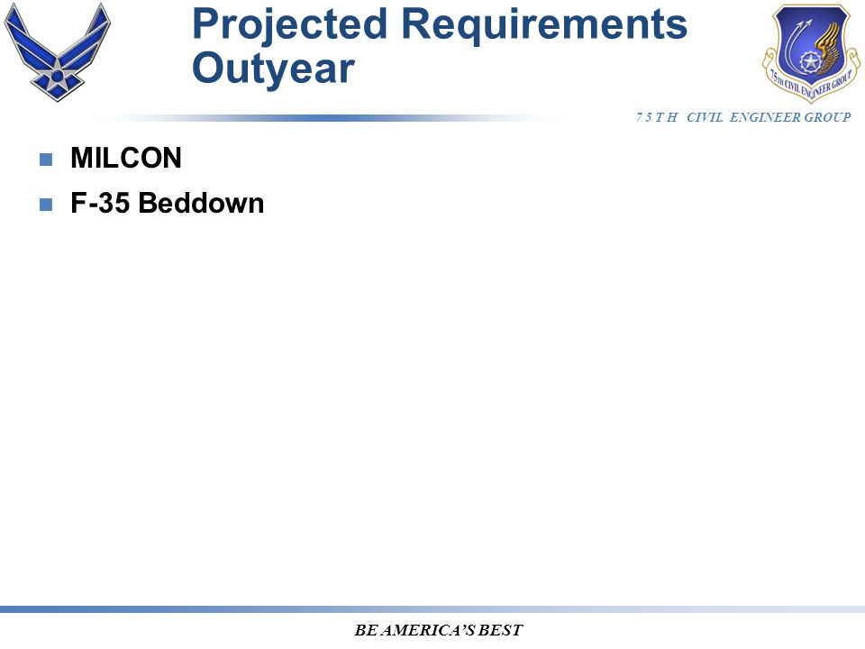 7 5 T H CIVIL ENGINEER GROUP BE AMERICA'S BEST Projected Requirements Outyear MILCON F-35 Beddown