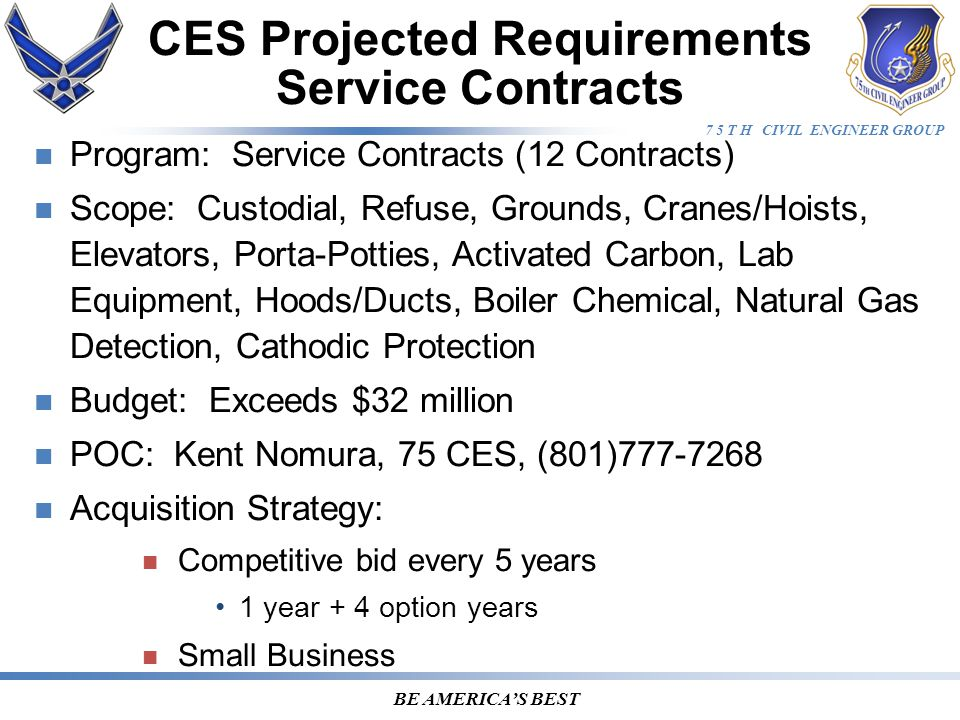 7 5 T H CIVIL ENGINEER GROUP BE AMERICA'S BEST Program: Service Contracts (12 Contracts) Scope: Custodial, Refuse, Grounds, Cranes/Hoists, Elevators, Porta-Potties, Activated Carbon, Lab Equipment, Hoods/Ducts, Boiler Chemical, Natural Gas Detection, Cathodic Protection Budget: Exceeds $32 million POC: Kent Nomura, 75 CES, (801)777-7268 Acquisition Strategy: Competitive bid every 5 years 1 year + 4 option years Small Business CES Projected Requirements Service Contracts