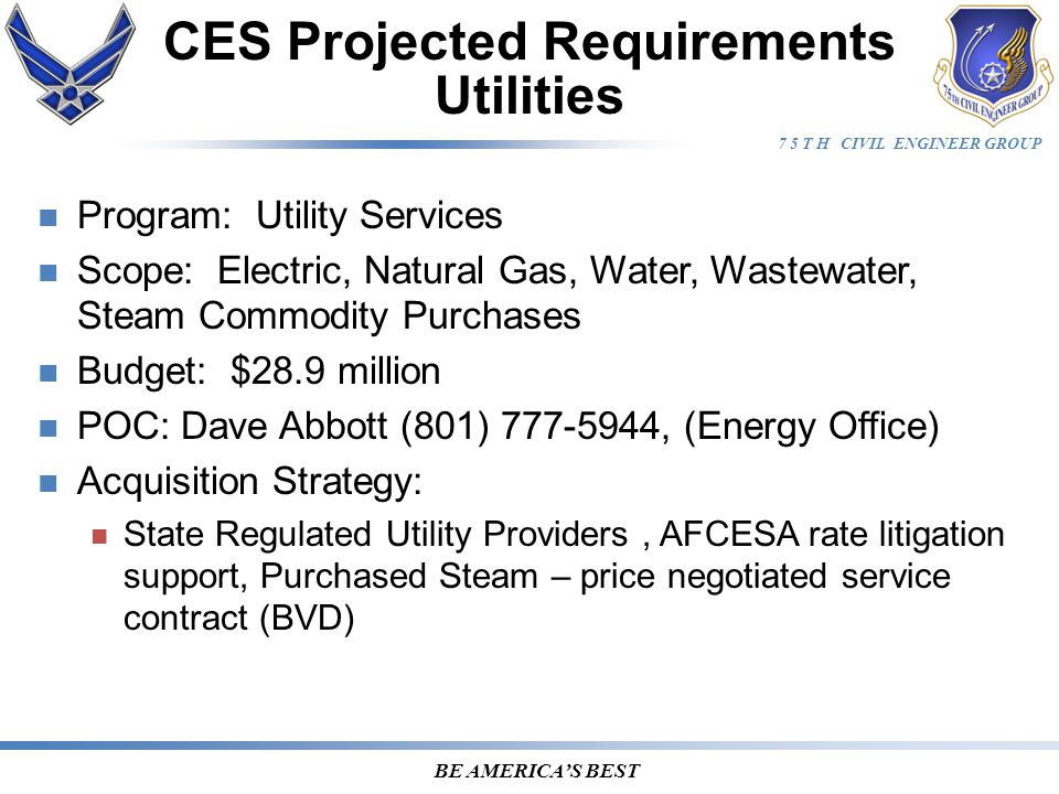 7 5 T H CIVIL ENGINEER GROUP BE AMERICA'S BEST Program: Utility Services Scope: Electric, Natural Gas, Water, Wastewater, Steam Commodity Purchases Budget: $28.9 million POC: Dave Abbott (801) 777-5944, (Energy Office) Acquisition Strategy: State Regulated Utility Providers, AFCESA rate litigation support, Purchased Steam – price negotiated service contract (BVD) CES Projected Requirements Utilities