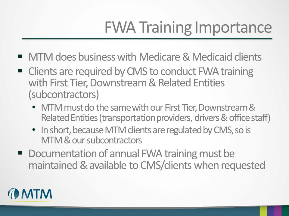 FWA Training Importance  MTM does business with Medicare & Medicaid clients  Clients are required by CMS to conduct FWA training with First Tier, Do