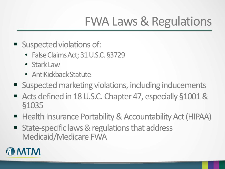 FWA Laws & Regulations  Suspected violations of: False Claims Act; 31 U.S.C. §3729 Stark Law AntiKickback Statute  Suspected marketing violations, i