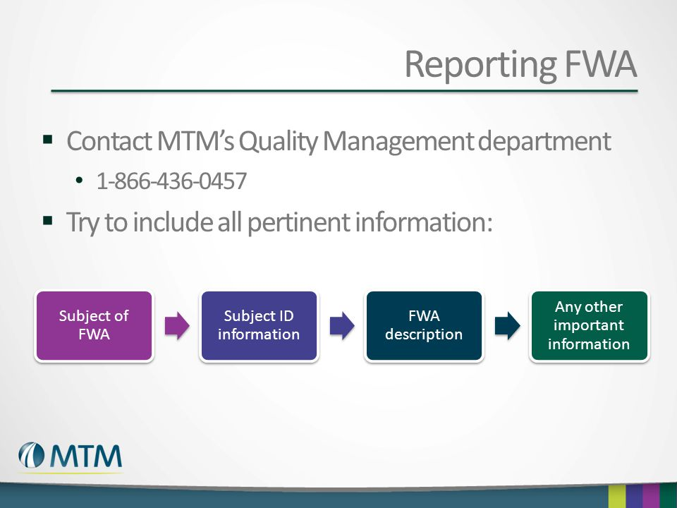 Reporting FWA  Contact MTM's Quality Management department 1-866-436-0457  Try to include all pertinent information: Subject of FWA Subject ID infor