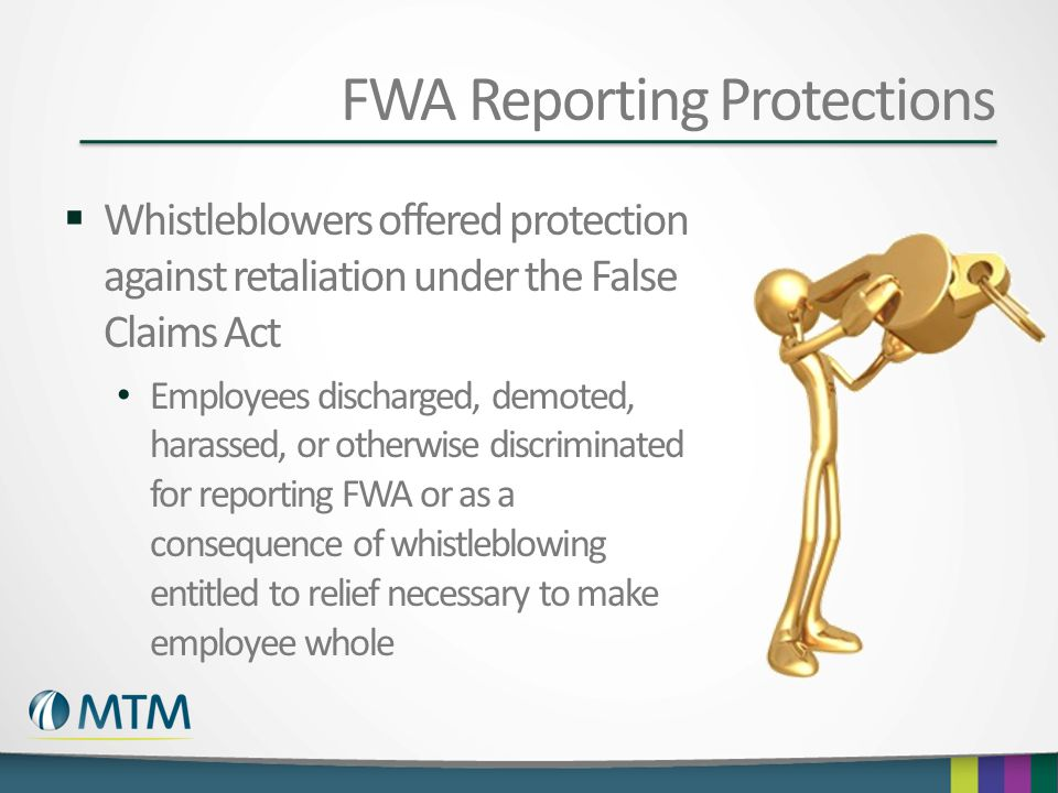 FWA Reporting Protections  Whistleblowers offered protection against retaliation under the False Claims Act Employees discharged, demoted, harassed,