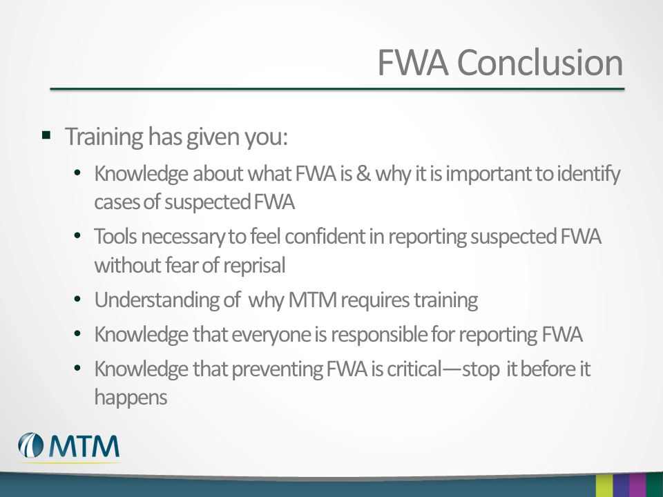 FWA Conclusion  Training has given you: Knowledge about what FWA is & why it is important to identify cases of suspected FWA Tools necessary to feel