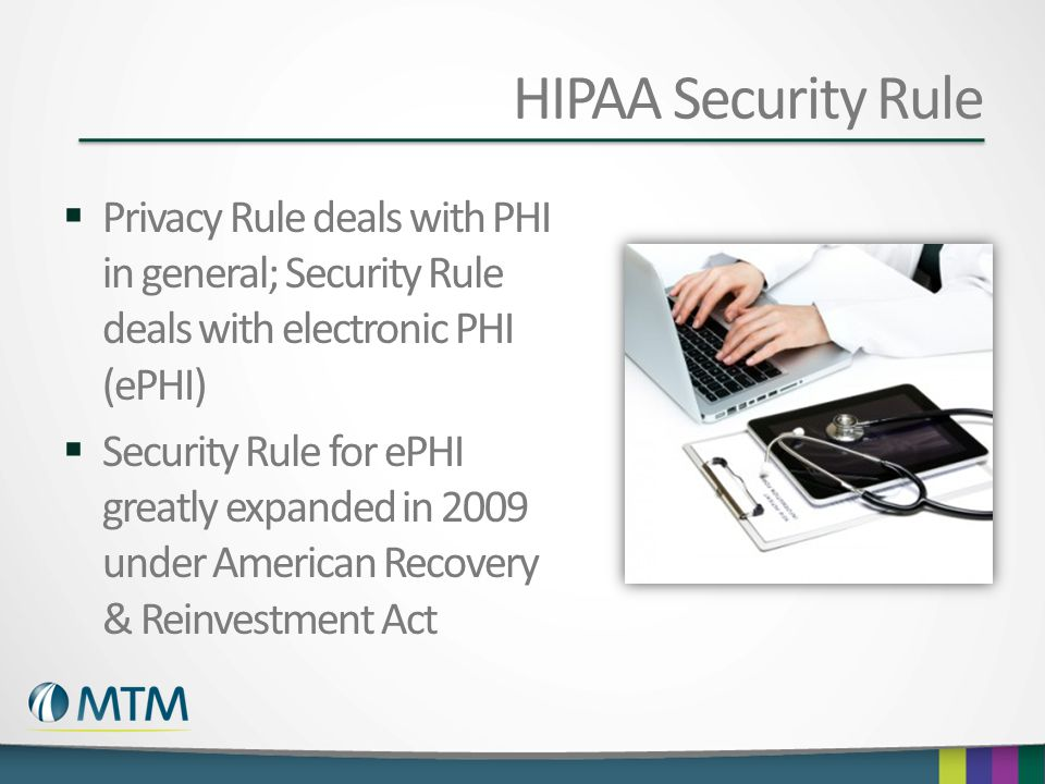 HIPAA Security Rule  Privacy Rule deals with PHI in general; Security Rule deals with electronic PHI (ePHI)  Security Rule for ePHI greatly expanded