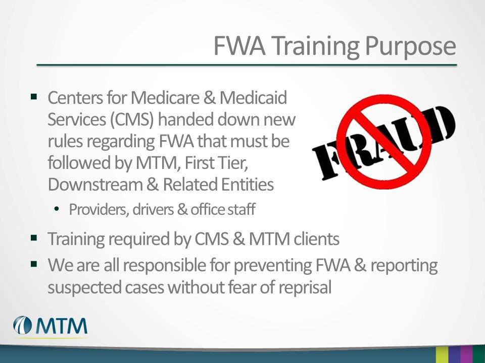 FWA Training Purpose  Centers for Medicare & Medicaid Services (CMS) handed down new rules regarding FWA that must be followed by MTM, First Tier, Do