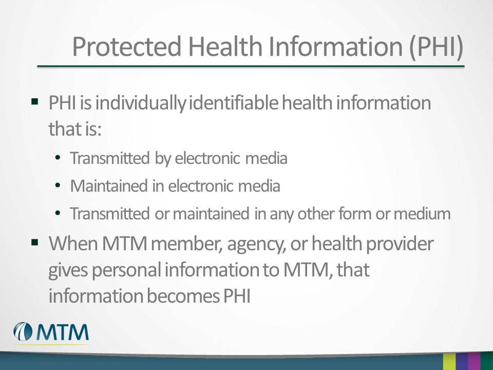 Protected Health Information (PHI)  PHI is individually identifiable health information that is: Transmitted by electronic media Maintained in electr
