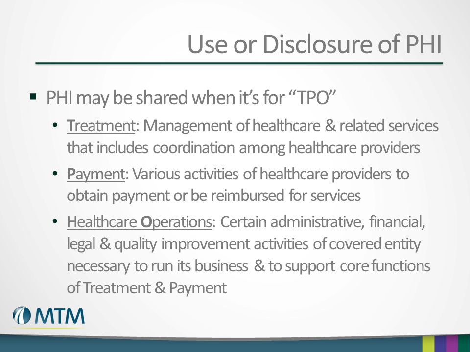 "Use or Disclosure of PHI  PHI may be shared when it's for ""TPO"" Treatment: Management of healthcare & related services that includes coordination amo"