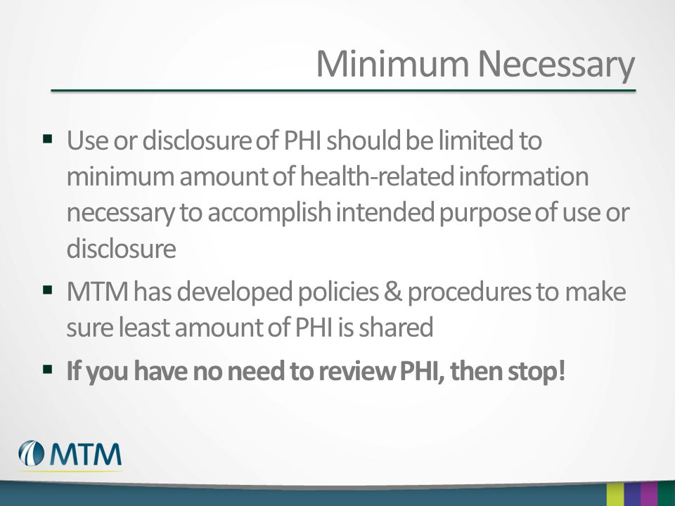 Minimum Necessary  Use or disclosure of PHI should be limited to minimum amount of health-related information necessary to accomplish intended purpos
