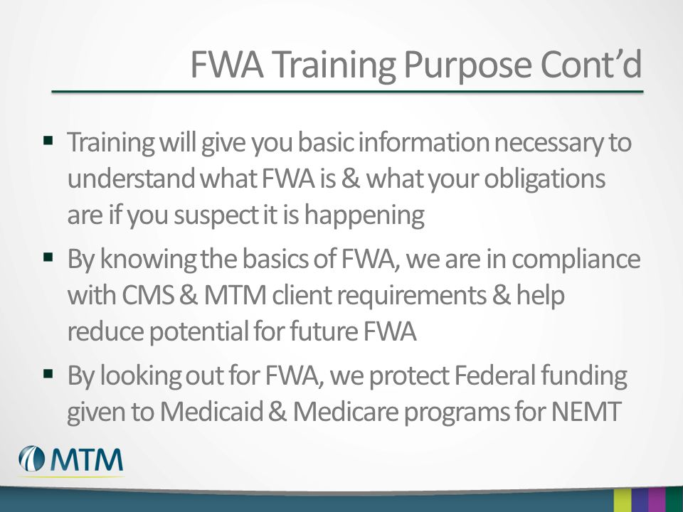 FWA Training Purpose Cont'd  Training will give you basic information necessary to understand what FWA is & what your obligations are if you suspect