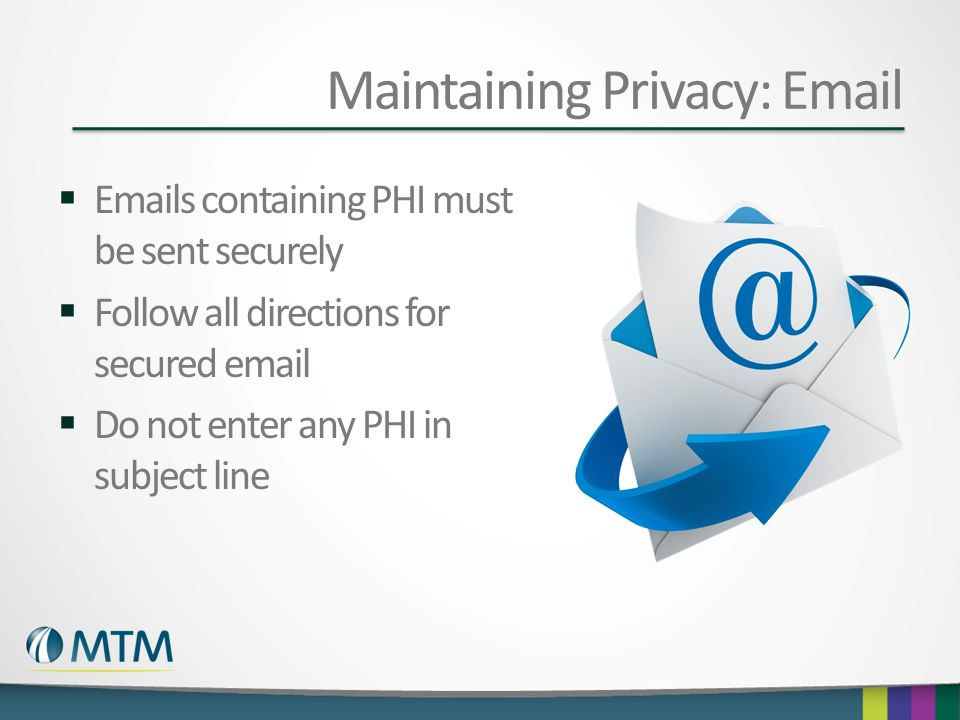 Maintaining Privacy: Email  Emails containing PHI must be sent securely  Follow all directions for secured email  Do not enter any PHI in subject l