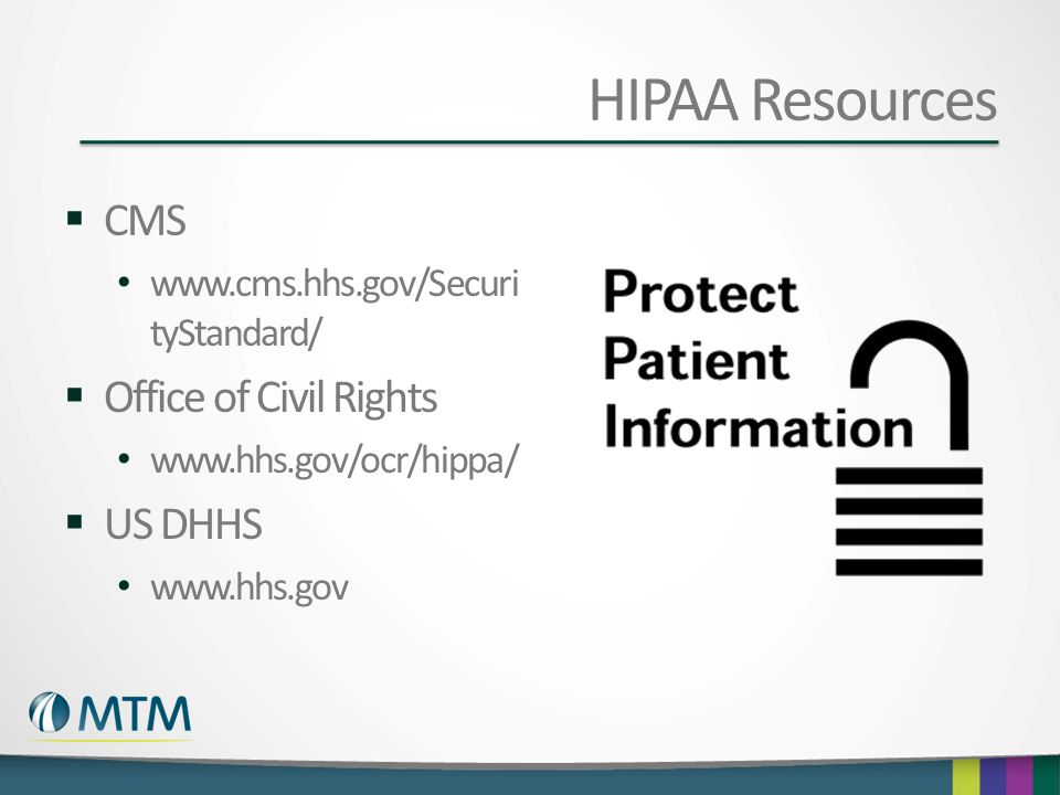 HIPAA Resources  CMS www.cms.hhs.gov/Securi tyStandard/  Office of Civil Rights www.hhs.gov/ocr/hippa/  US DHHS www.hhs.gov