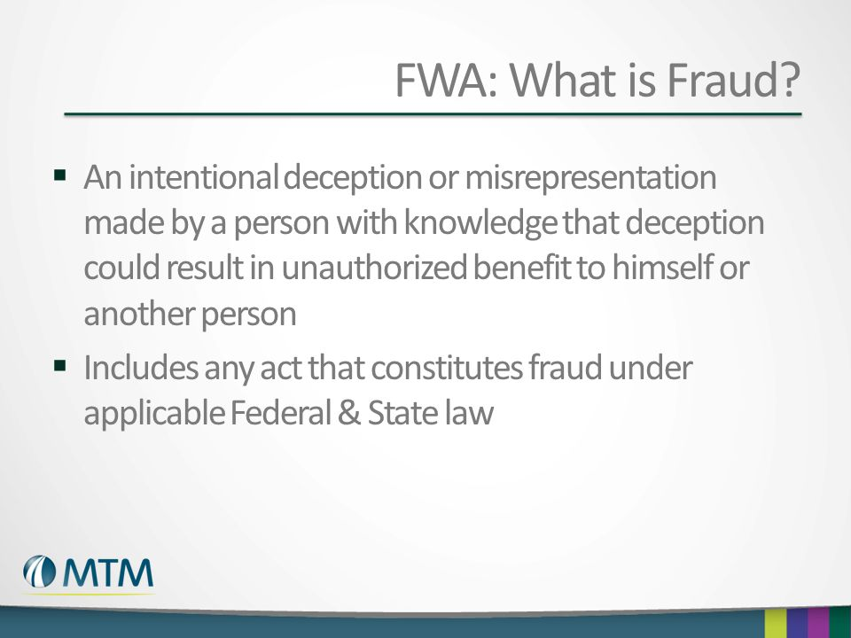 FWA: What is Fraud?  An intentional deception or misrepresentation made by a person with knowledge that deception could result in unauthorized benefi