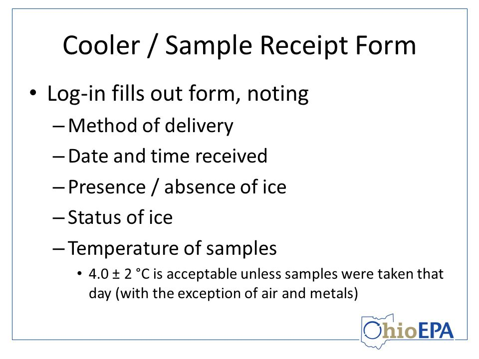 Cooler / Sample Receipt Form Log-in fills out form, noting – Method of delivery – Date and time received – Presence / absence of ice – Status of ice – Temperature of samples 4.0 ± 2 °C is acceptable unless samples were taken that day (with the exception of air and metals)