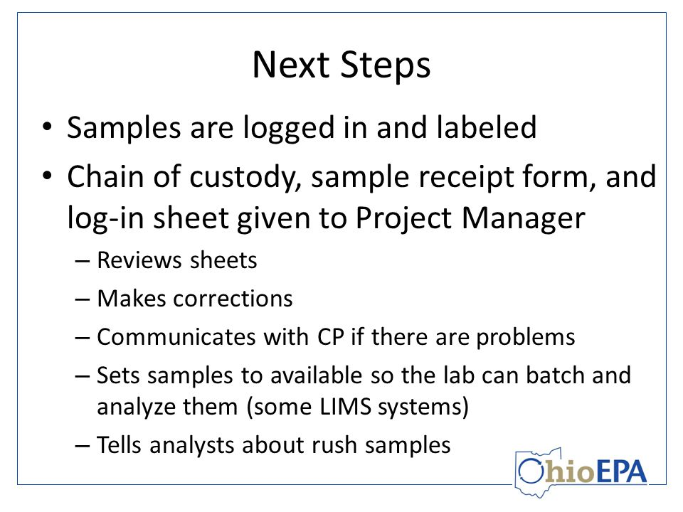 Next Steps Samples are logged in and labeled Chain of custody, sample receipt form, and log-in sheet given to Project Manager – Reviews sheets – Makes corrections – Communicates with CP if there are problems – Sets samples to available so the lab can batch and analyze them (some LIMS systems) – Tells analysts about rush samples