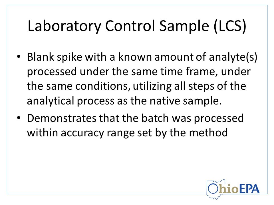 Laboratory Control Sample (LCS) Blank spike with a known amount of analyte(s) processed under the same time frame, under the same conditions, utilizing all steps of the analytical process as the native sample.