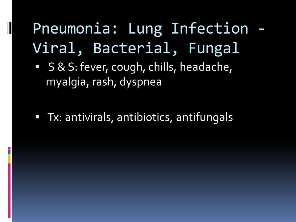Pneumonia: Lung Infection - Viral, Bacterial, Fungal  S & S: fever, cough, chills, headache, myalgia, rash, dyspnea  Tx: antivirals, antibiotics, antifungals