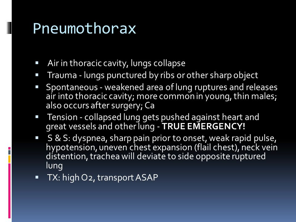 Pneumothorax  Air in thoracic cavity, lungs collapse  Trauma - lungs punctured by ribs or other sharp object  Spontaneous - weakened area of lung ruptures and releases air into thoracic cavity; more common in young, thin males; also occurs after surgery; Ca  Tension - collapsed lung gets pushed against heart and great vessels and other lung - TRUE EMERGENCY.