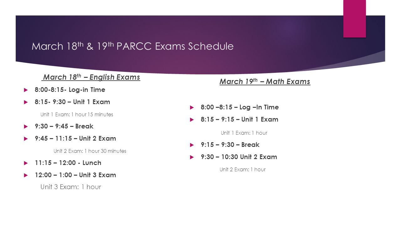 March 18 th & 19 th PARCC Exams Schedule March 18 th – English Exams  8:00-8:15- Log-in Time  8:15- 9:30 – Unit 1 Exam Unit 1 Exam: 1 hour 15 minutes  9:30 – 9:45 – Break  9:45 – 11:15 – Unit 2 Exam Unit 2 Exam: 1 hour 30 minutes  11:15 – 12:00 - Lunch  12:00 – 1:00 – Unit 3 Exam Unit 3 Exam: 1 hour March 19 th – Math Exams  8:00 –8:15 – Log –In Time  8:15 – 9:15 – Unit 1 Exam Unit 1 Exam: 1 hour  9:15 – 9:30 – Break  9:30 – 10:30 Unit 2 Exam Unit 2 Exam: 1 hour