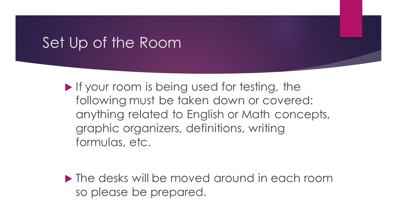 Set Up of the Room  If your room is being used for testing, the following must be taken down or covered: anything related to English or Math concepts, graphic organizers, definitions, writing formulas, etc.