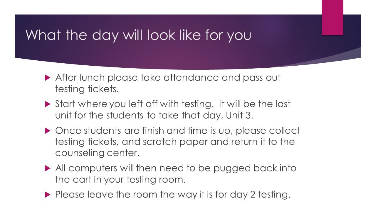 What the day will look like for you  After lunch please take attendance and pass out testing tickets.