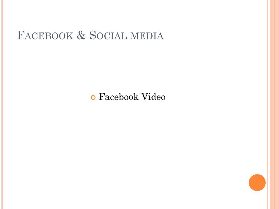 F ACEBOOK & S OCIAL MEDIA Facebook Video