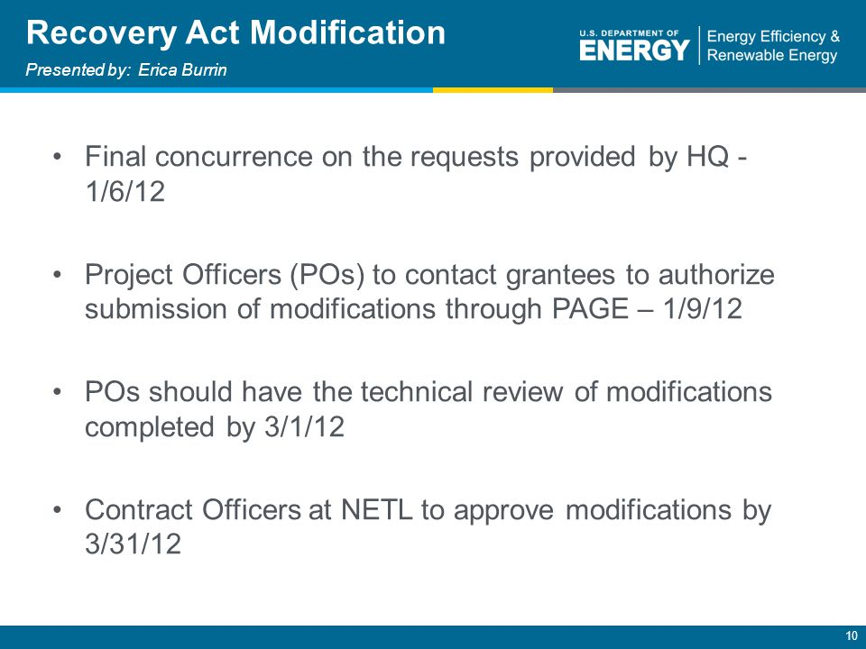 10 Final concurrence on the requests provided by HQ - 1/6/12 Project Officers (POs) to contact grantees to authorize submission of modifications through PAGE – 1/9/12 POs should have the technical review of modifications completed by 3/1/12 Contract Officers at NETL to approve modifications by 3/31/12 Recovery Act Modification Presented by: Erica Burrin