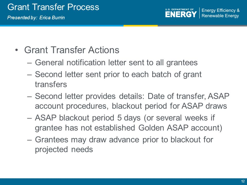 12 Grant Transfer Actions –General notification letter sent to all grantees –Second letter sent prior to each batch of grant transfers –Second letter provides details: Date of transfer, ASAP account procedures, blackout period for ASAP draws –ASAP blackout period 5 days (or several weeks if grantee has not established Golden ASAP account) –Grantees may draw advance prior to blackout for projected needs Grant Transfer Process Presented by: Erica Burrin