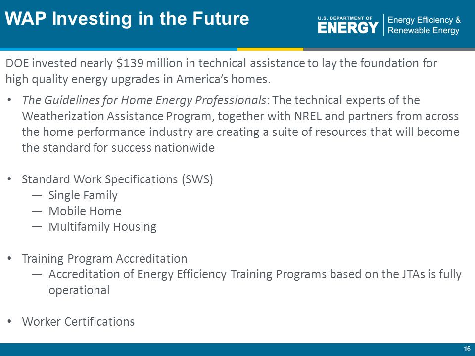 16 The Guidelines for Home Energy Professionals: The technical experts of the Weatherization Assistance Program, together with NREL and partners from across the home performance industry are creating a suite of resources that will become the standard for success nationwide Standard Work Specifications (SWS) ―Single Family ―Mobile Home ―Multifamily Housing Training Program Accreditation ―Accreditation of Energy Efficiency Training Programs based on the JTAs is fully operational Worker Certifications WAP Investing in the Future DOE invested nearly $139 million in technical assistance to lay the foundation for high quality energy upgrades in America's homes.
