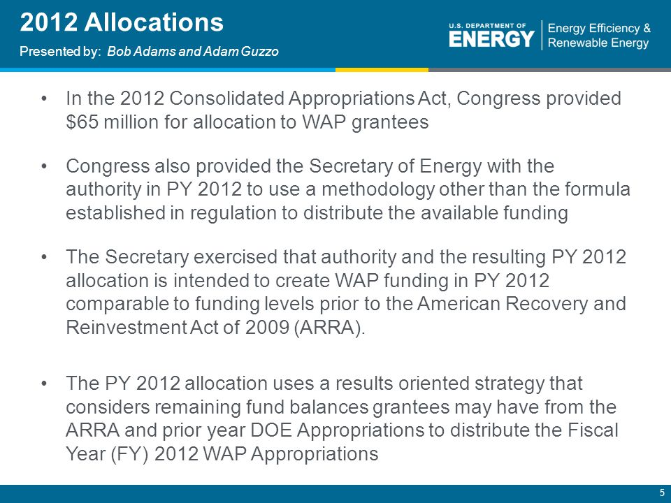 5 2012 Allocations Presented by: Bob Adams and Adam Guzzo In the 2012 Consolidated Appropriations Act, Congress provided $65 million for allocation to WAP grantees Congress also provided the Secretary of Energy with the authority in PY 2012 to use a methodology other than the formula established in regulation to distribute the available funding The Secretary exercised that authority and the resulting PY 2012 allocation is intended to create WAP funding in PY 2012 comparable to funding levels prior to the American Recovery and Reinvestment Act of 2009 (ARRA).