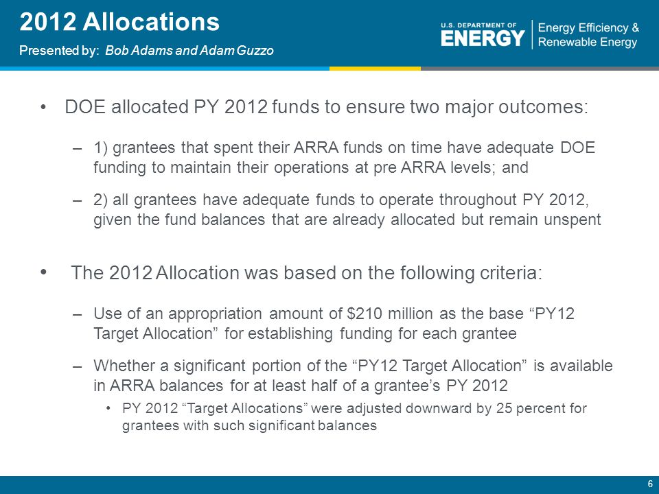 6 2012 Allocations Presented by: Bob Adams and Adam Guzzo DOE allocated PY 2012 funds to ensure two major outcomes: –1) grantees that spent their ARRA funds on time have adequate DOE funding to maintain their operations at pre ARRA levels; and –2) all grantees have adequate funds to operate throughout PY 2012, given the fund balances that are already allocated but remain unspent The 2012 Allocation was based on the following criteria: –Use of an appropriation amount of $210 million as the base PY12 Target Allocation for establishing funding for each grantee –Whether a significant portion of the PY12 Target Allocation is available in ARRA balances for at least half of a grantee's PY 2012 PY 2012 Target Allocations were adjusted downward by 25 percent for grantees with such significant balances