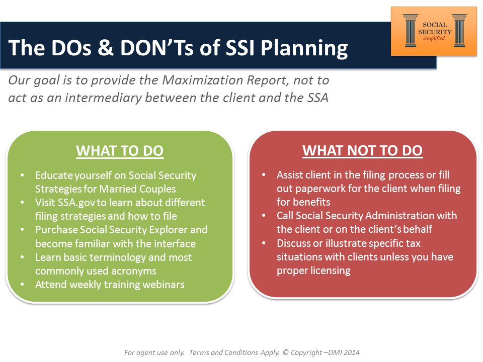 Brought to You By: The DOs & DON'Ts of SSI Planning Our goal is to provide the Maximization Report, not to act as an intermediary between the client and the SSA WHAT NOT TO DO Assist client in the filing process or fill out paperwork for the client when filing for benefits Call Social Security Administration with the client or on the client's behalf Discuss or illustrate specific tax situations with clients unless you have proper licensing WHAT NOT TO DO Assist client in the filing process or fill out paperwork for the client when filing for benefits Call Social Security Administration with the client or on the client's behalf Discuss or illustrate specific tax situations with clients unless you have proper licensing WHAT TO DO Educate yourself on Social Security Strategies for Married Couples Visit SSA.gov to learn about different filing strategies and how to file Purchase Social Security Explorer and become familiar with the interface Learn basic terminology and most commonly used acronyms Attend weekly training webinars WHAT TO DO Educate yourself on Social Security Strategies for Married Couples Visit SSA.gov to learn about different filing strategies and how to file Purchase Social Security Explorer and become familiar with the interface Learn basic terminology and most commonly used acronyms Attend weekly training webinars For agent use only.