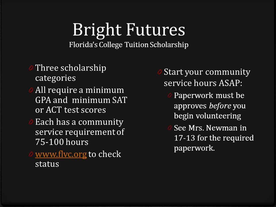 Bright Futures Florida's College Tuition Scholarship 0 Three scholarship categories 0 All require a minimum GPA and minimum SAT or ACT test scores 0 Each has a community service requirement of 75-100 hours 0 www.flvc.org to check status www.flvc.org 0 Start your community service hours ASAP: 0 Paperwork must be approves before you begin volunteering 0 See Mrs.