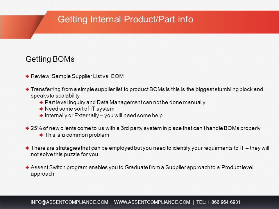 Requesting Data from Suppliers INFO@ASSENTCOMPLIANCE.COM | WWW.ASSENTCOMPLIANCE.COM | TEL: 1-866-964-6931 You must control the parts list Provide your suppliers with part numbers or 1 of the following 2 things will occur: They'll ask for the list anyways In this case, you need to go get a parts list anyways They'll give you their parts list on the Product List tab In this case, you will need to cross-reference the data they input on the Product List tab against the data in your database This will involve matching Supplier Part numbers against your database All routes point to you being able to produce a parts list with Supplier Part numbers Best Practices Provide a list upfront with your request Have a Supplier parts list ready in either of the following formats Downloadable Attachment (Ex: Excel) Remember to use their part numbers if possible.