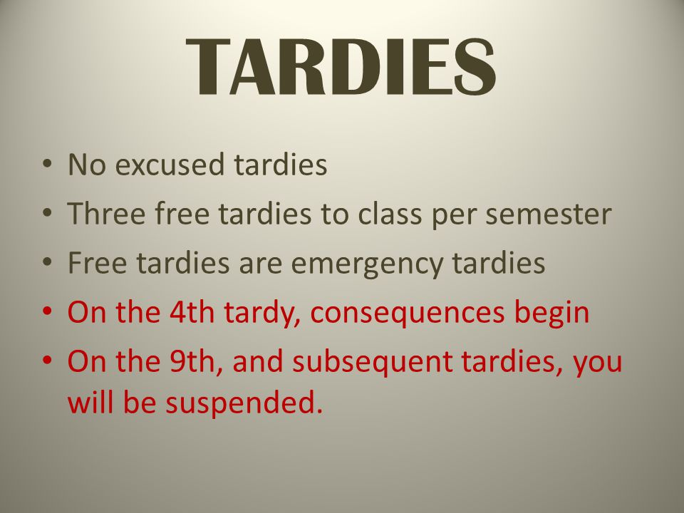 TARDIES No excused tardies Three free tardies to class per semester Free tardies are emergency tardies On the 4th tardy, consequences begin On the 9th, and subsequent tardies, you will be suspended.