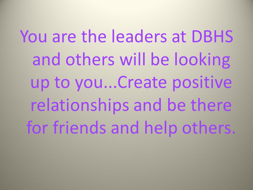 You are the leaders at DBHS and others will be looking up to you...Create positive relationships and be there for friends and help others.